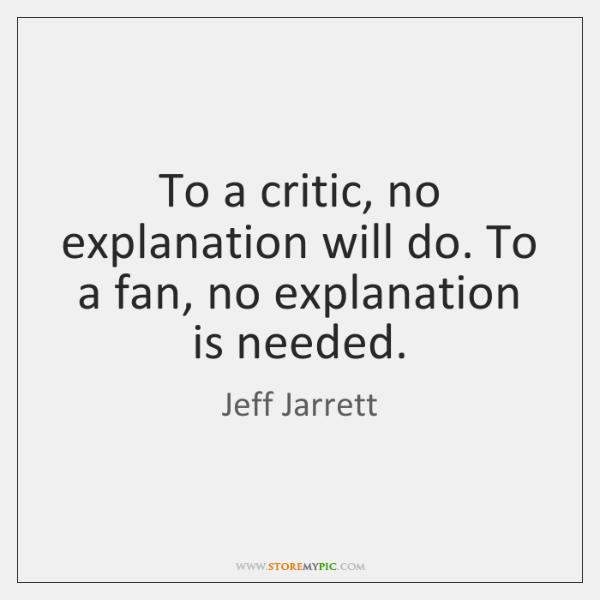 To a critic, no explanation will do. To a fan, no explanation ...