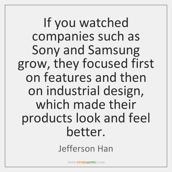 If you watched companies such as Sony and Samsung grow, they focused ...