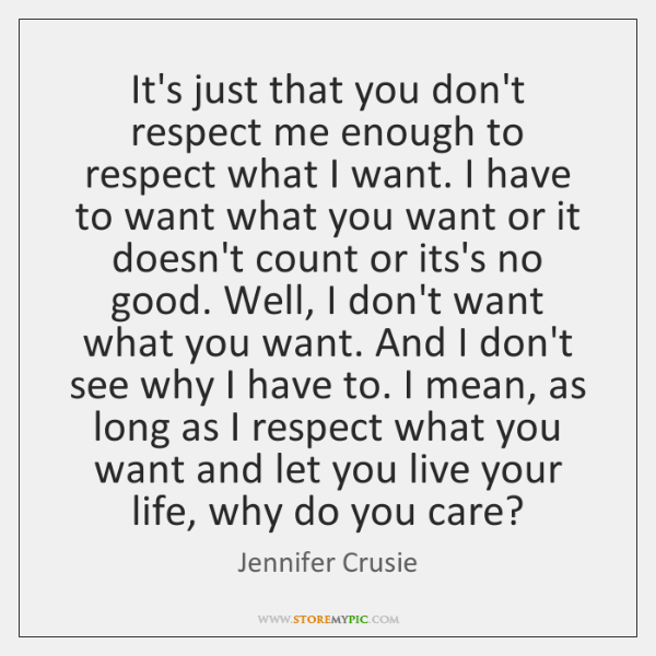 It's just that you don't respect me enough to respect what I ...
