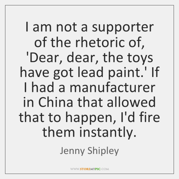 I am not a supporter of the rhetoric of, 'Dear, dear, the ...