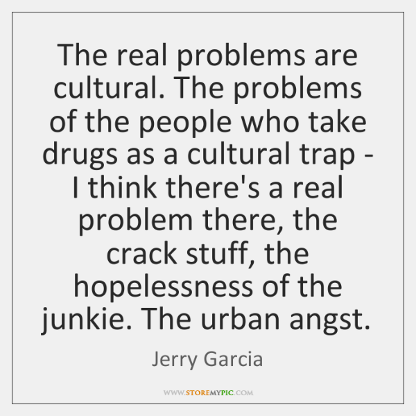 The real problems are cultural. The problems of the people who take ...