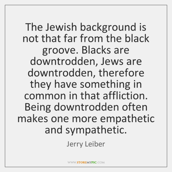 The Jewish background is not that far from the black groove. Blacks ...