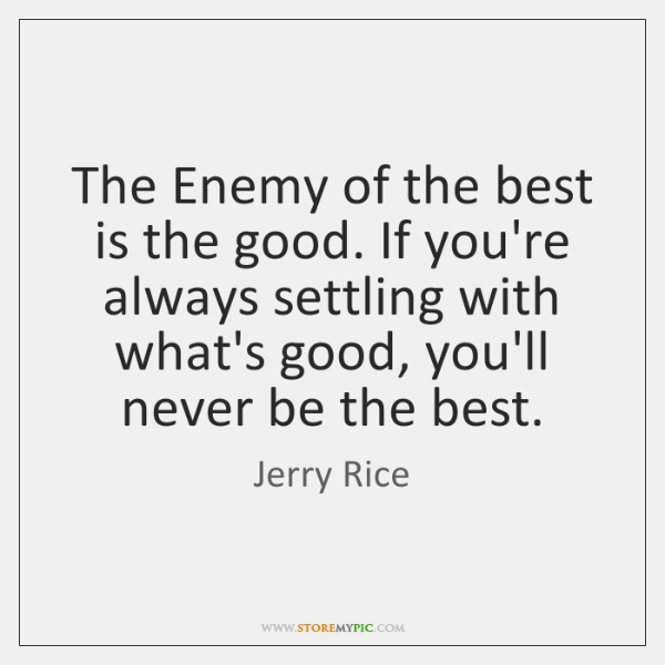 The Enemy of the best is the good. If you're always settling ...