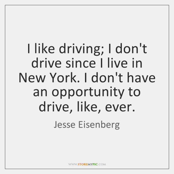 I like driving; I don't drive since I live in New York. ...