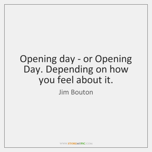 Opening day - or Opening Day. Depending on how you feel about ...