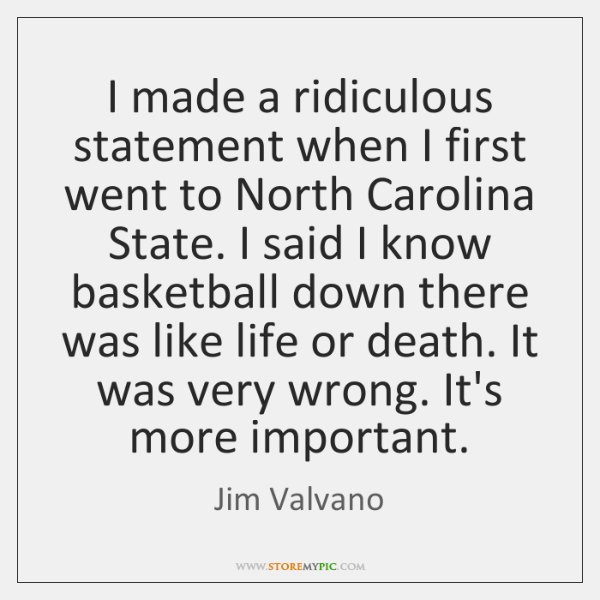 I made a ridiculous statement when I first went to North Carolina ...