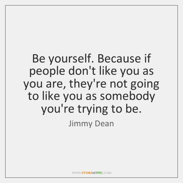 Be yourself. Because if people don't like you as you are, they're ...
