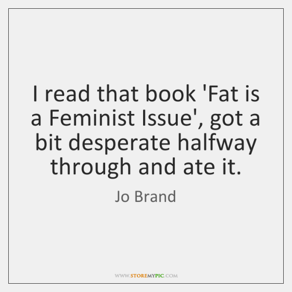 I read that book 'Fat is a Feminist Issue', got a bit ...