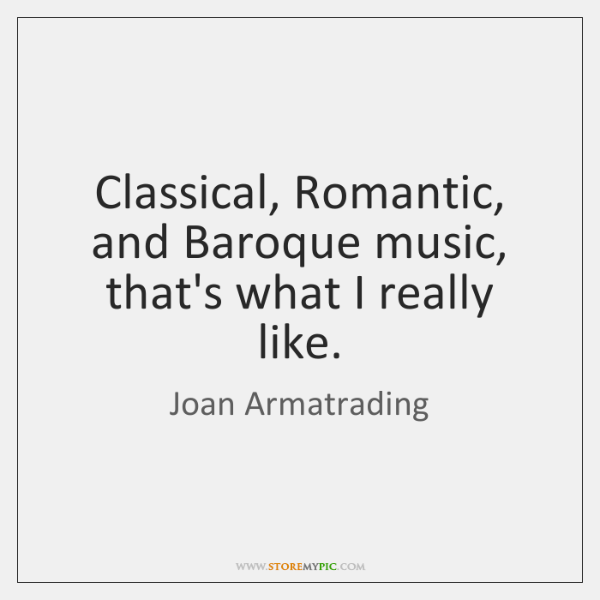 Classical, Romantic, and Baroque music, that's what I really like.