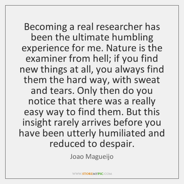 Becoming a real researcher has been the ultimate humbling experience for me. ...