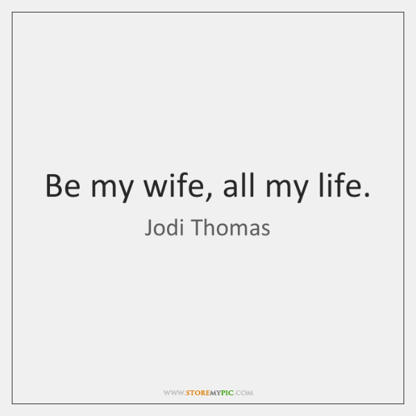 Be my wife, all my life.