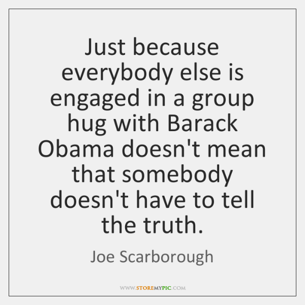 Just because everybody else is engaged in a group hug with Barack ...