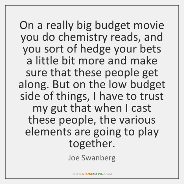On a really big budget movie you do chemistry reads, and you ...