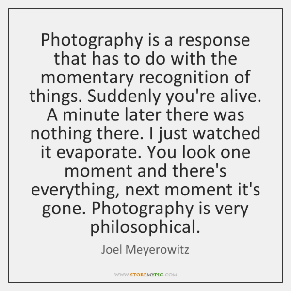 Photography is a response that has to do with the momentary recognition ...