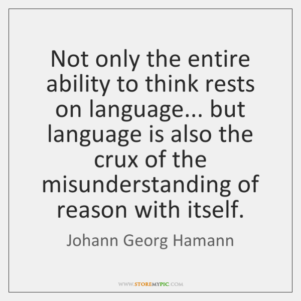 Not only the entire ability to think rests on language... but language ...