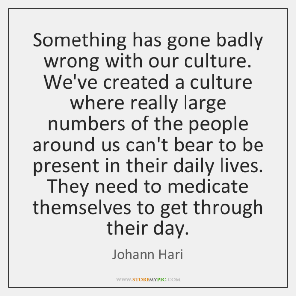 Something has gone badly wrong with our culture. We've created a culture ...