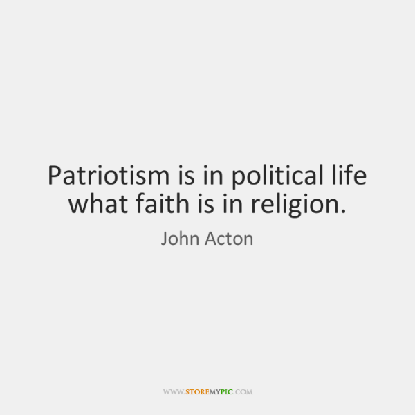 Patriotism is in political life what faith is in religion.