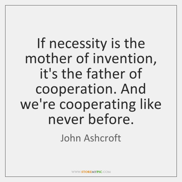 If necessity is the mother of invention, it's the father of cooperation. ...