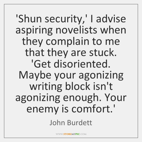 'Shun security,' I advise aspiring novelists when they complain to me ...