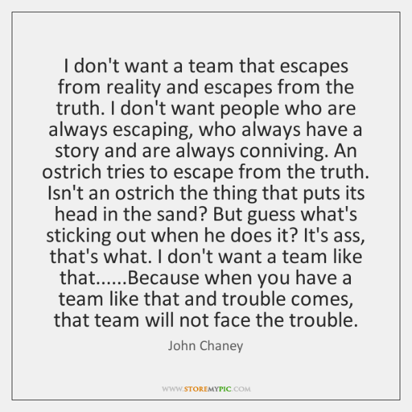 I don't want a team that escapes from reality and escapes from ...