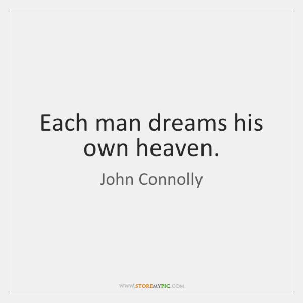 Each man dreams his own heaven.
