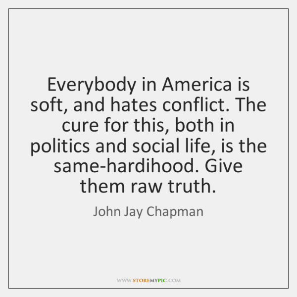 Everybody in America is soft, and hates conflict. The cure for this, ...