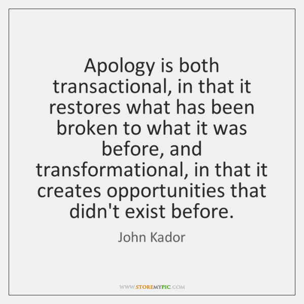 Apology is both transactional, in that it restores what has been broken ...