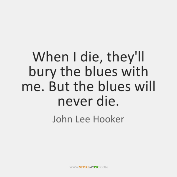 When I die, they'll bury the blues with me. But the blues ...