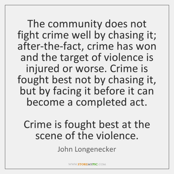 The community does not fight crime well by chasing it; after-the-fact, crime ...