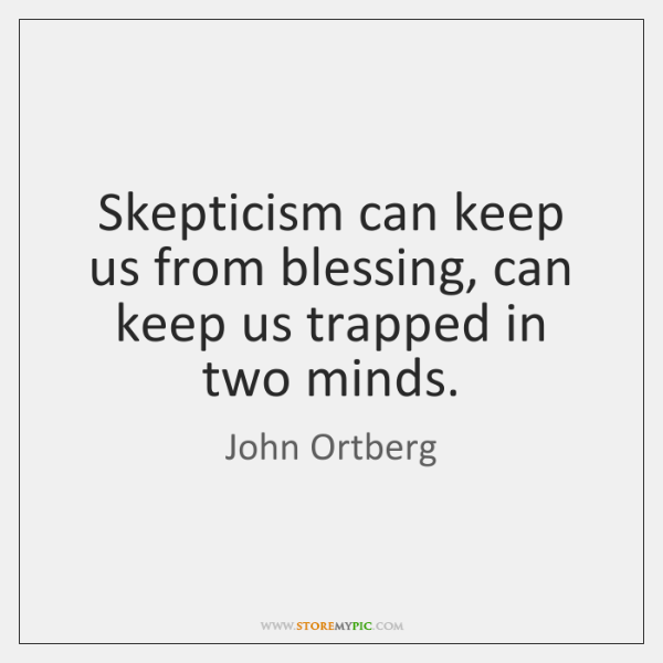 Skepticism can keep us from blessing, can keep us trapped in two ...