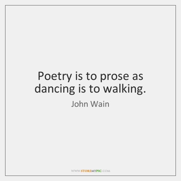 Poetry is to prose as dancing is to walking.