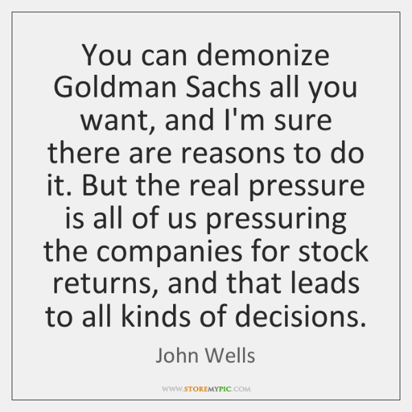 You can demonize Goldman Sachs all you want, and I'm sure there ...