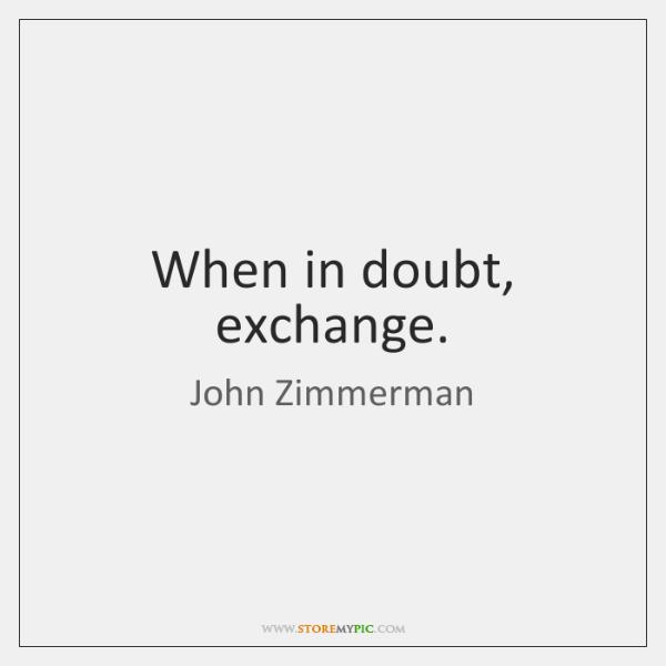 When in doubt, exchange.