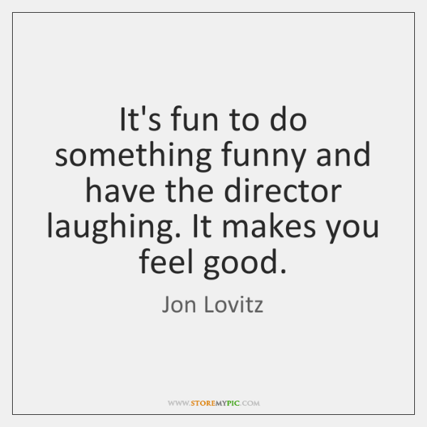 It's fun to do something funny and have the director laughing. It ...