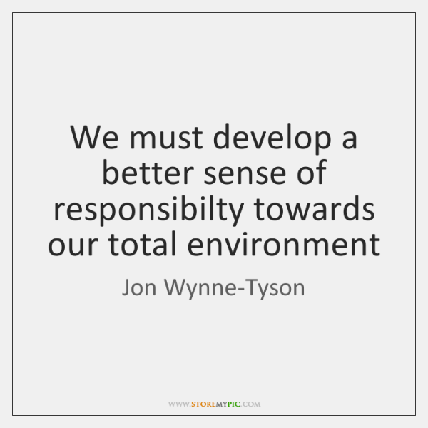 We must develop a better sense of responsibilty towards our total environment