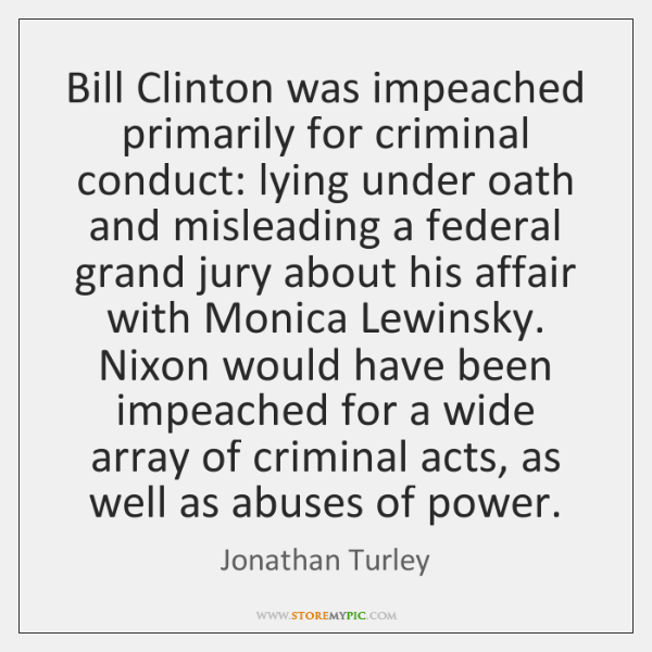 Bill Clinton was impeached primarily for criminal conduct: lying under oath and ...