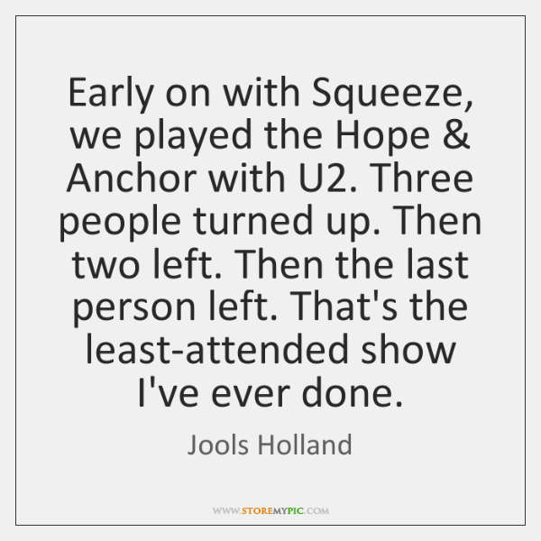 Early on with Squeeze, we played the Hope & Anchor with U2. Three ...