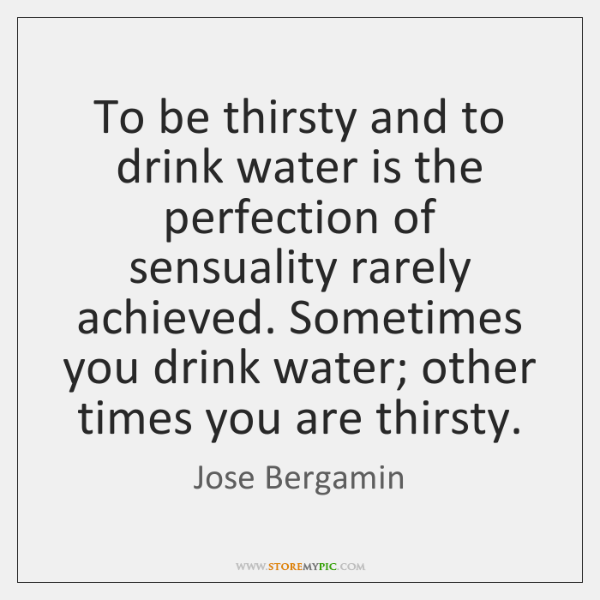 To be thirsty and to drink water is the perfection of sensuality ...