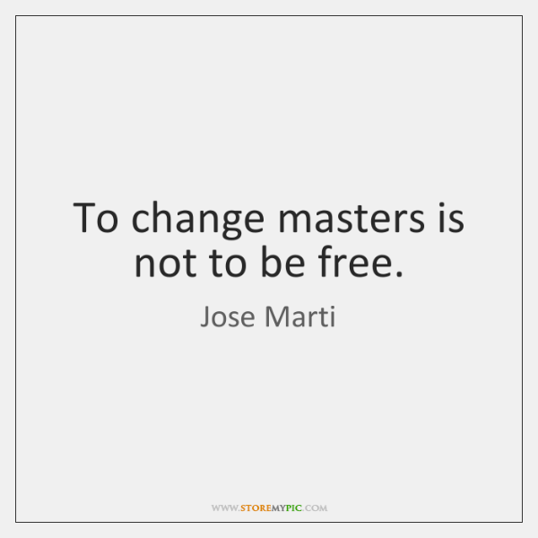 To change masters is not to be free.
