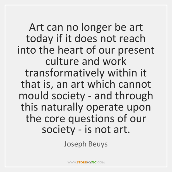 Art can no longer be art today if it does not reach ...