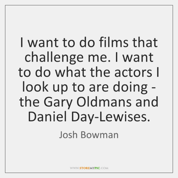 I want to do films that challenge me. I want to do ...