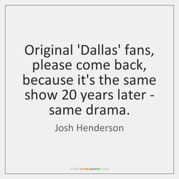 Original 'Dallas' fans, please come back, because it's the same show 20 years ...