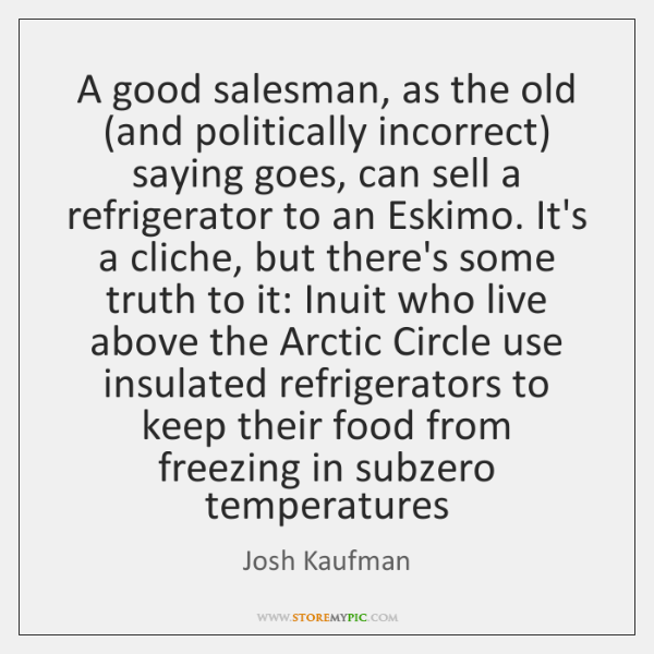 A good salesman, as the old (and politically incorrect) saying goes, can ...