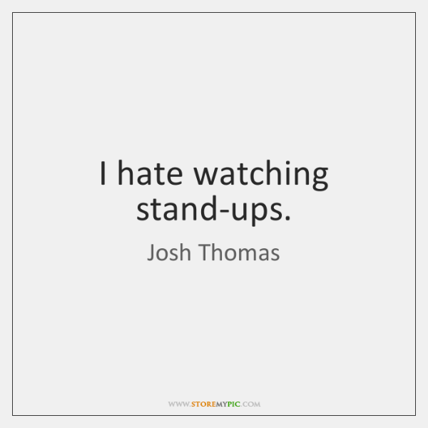 I hate watching stand-ups.