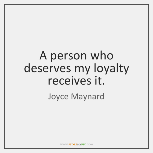 A person who deserves my loyalty receives it.