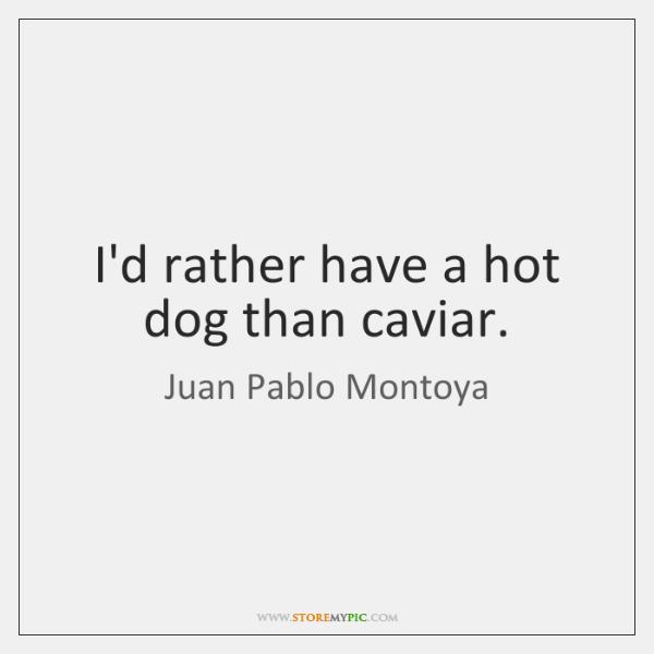 I'd rather have a hot dog than caviar.
