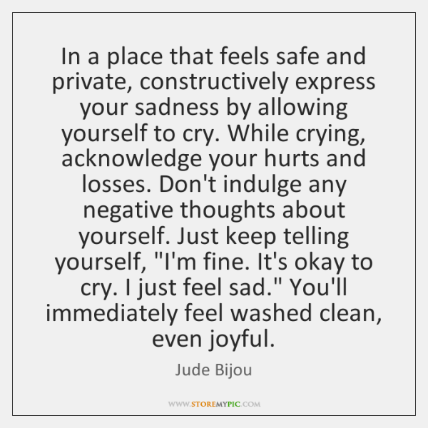 In a place that feels safe and private, constructively express your sadness ...