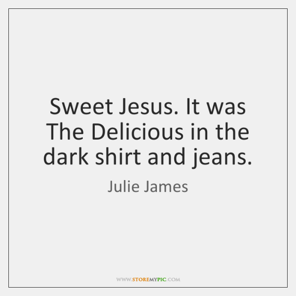 Sweet Jesus. It was The Delicious in the dark shirt and jeans.