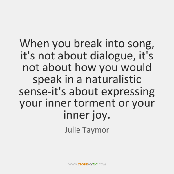When you break into song, it's not about dialogue, it's not about ...