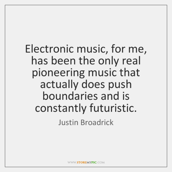 Electronic music, for me, has been the only real pioneering music that ...